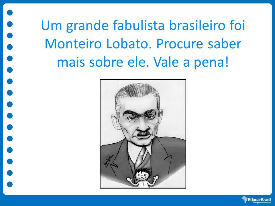 Um grande fabulista brasileiro foi Monteiro Lobato. Procure saber mais sobre ele. Vale a pena!