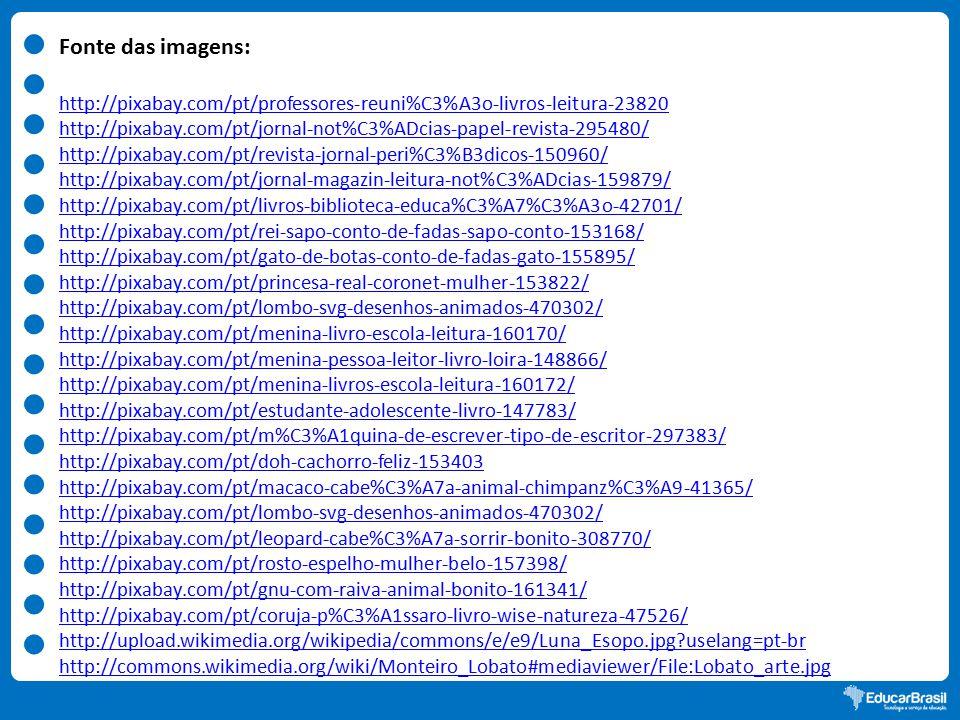 Fonte das imagens: http://pixabay.com/pt/professores-reuni%C3%A3o-livros-leitura-23820 http://pixabay.com/pt/jornal-not%C3%ADcias-papel-revista-295480/ http://pixabay.com/pt/revista-jornal-peri%C3%B3dicos-150960/ http://pixabay.com/pt/jornal-magazin-leitura-not%C3%ADcias-159879/ http://pixabay.com/pt/livros-biblioteca-educa%C3%A7%C3%A3o-42701/ http://pixabay.com/pt/rei-sapo-conto-de-fadas-sapo-conto-153168/ http://pixabay.com/pt/gato-de-botas-conto-de-fadas-gato-155895/ http://pixabay.com/pt/princesa-real-coronet-mulher-153822/ http://pixabay.com/pt/lombo-svg-desenhos-animados-470302/ http://pixabay.com/pt/menina-livro-escola-leitura-160170/ http://pixabay.com/pt/menina-pessoa-leitor-livro-loira-148866/ http://pixabay.com/pt/menina-livros-escola-leitura-160172/ http://pixabay.com/pt/estudante-adolescente-livro-147783/ http://pixabay.com/pt/m%C3%A1quina-de-escrever-tipo-de-escritor-297383/ http://pixabay.com/pt/doh-cachorro-feliz-153403 http://pixabay.com/pt/macaco-cabe%C3%A7a-animal-chimpanz%C3%A9-41365/ http://pixabay.com/pt/lombo-svg-desenhos-animados-470302/ http://pixabay.com/pt/leopard-cabe%C3%A7a-sorrir-bonito-308770/ http://pixabay.com/pt/rosto-espelho-mulher-belo-157398/ http://pixabay.com/pt/gnu-com-raiva-animal-bonito-161341/ http://pixabay.com/pt/coruja-p%C3%A1ssaro-livro-wise-natureza-47526/ http://upload.wikimedia.org/wikipedia/commons/e/e9/Luna_Esopo.jpg?uselang=pt-br http://commons.wikimedia.org/wiki/Monteiro_Lobato#mediaviewer/File:Lobato_arte.jpg