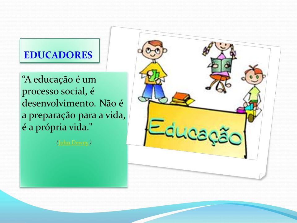 """EDUCADORES """"A educação é um processo social, é desenvolvimento. Não é a preparação para a vida, é a própria vida."""