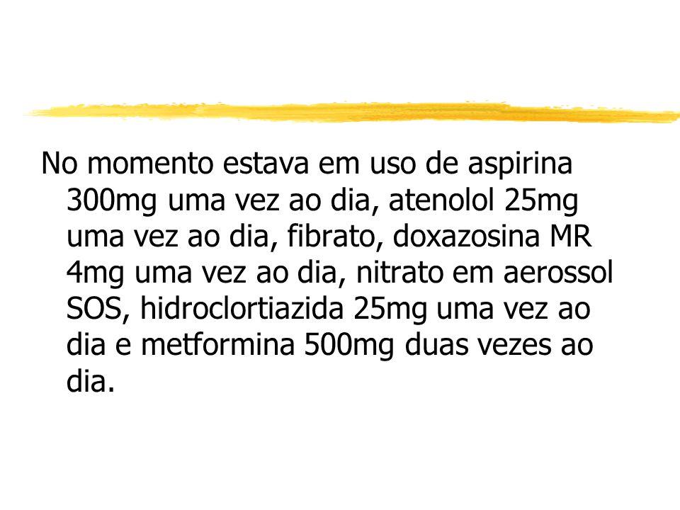 No momento estava em uso de aspirina 300mg uma vez ao dia, atenolol 25mg uma vez ao dia, fibrato, doxazosina MR 4mg uma vez ao dia, nitrato em aerosso