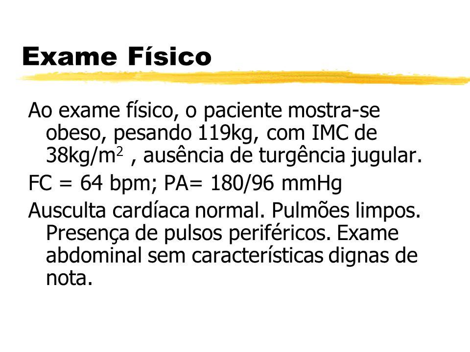 Exame Físico Ao exame físico, o paciente mostra-se obeso, pesando 119kg, com IMC de 38kg/m 2, ausência de turgência jugular. FC = 64 bpm; PA= 180/96 m