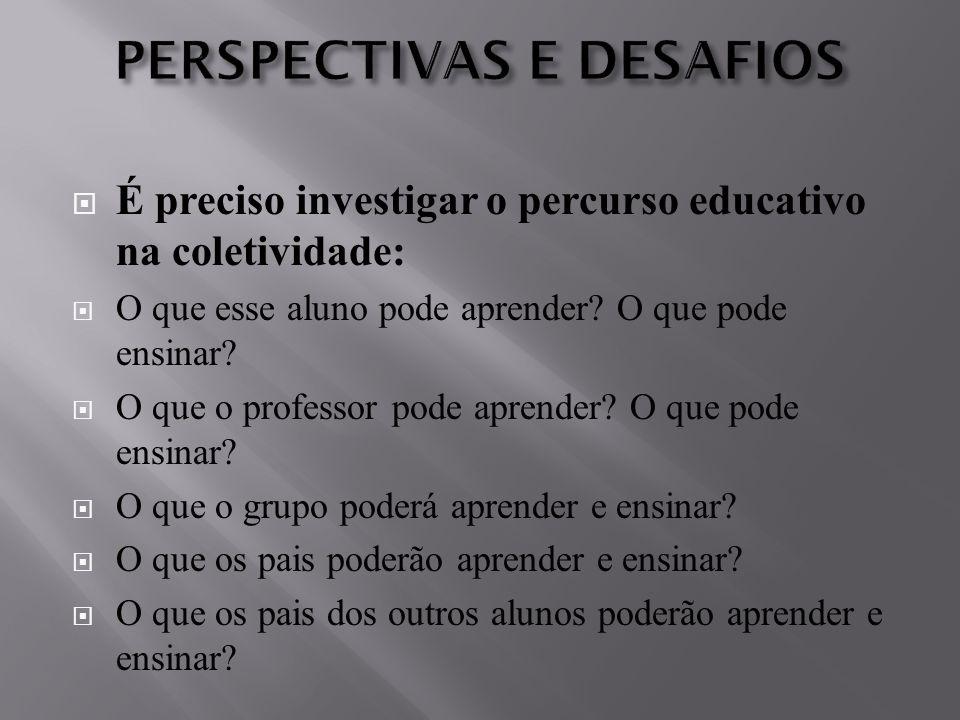  É preciso investigar o percurso educativo na coletividade:  O que esse aluno pode aprender? O que pode ensinar?  O que o professor pode aprender?