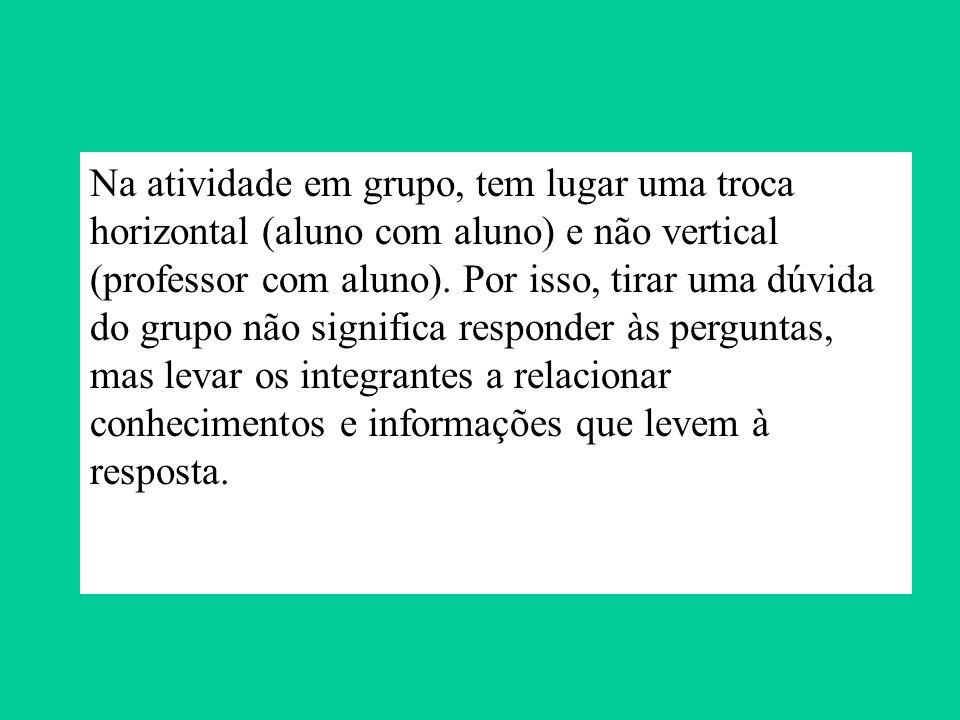 Na atividade em grupo, tem lugar uma troca horizontal (aluno com aluno) e não vertical (professor com aluno). Por isso, tirar uma dúvida do grupo não