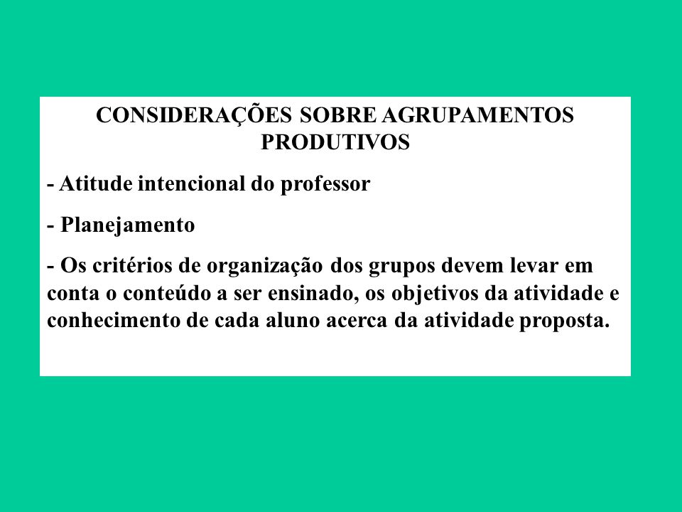 CONSIDERAÇÕES SOBRE AGRUPAMENTOS PRODUTIVOS - Atitude intencional do professor - Planejamento - Os critérios de organização dos grupos devem levar em