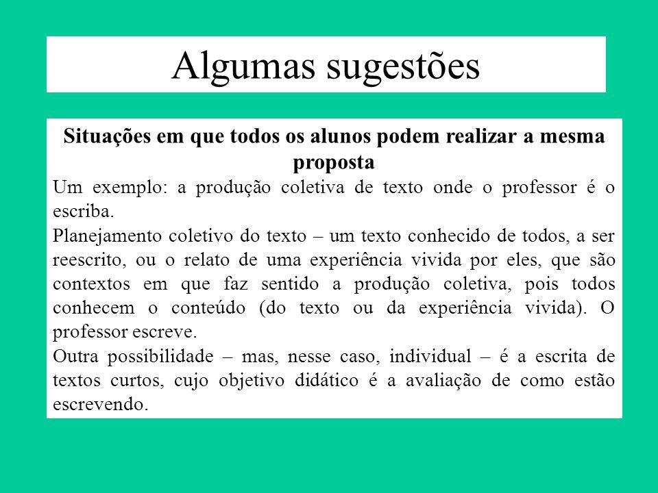 Algumas sugestões Situações em que todos os alunos podem realizar a mesma proposta Um exemplo: a produção coletiva de texto onde o professor é o escri