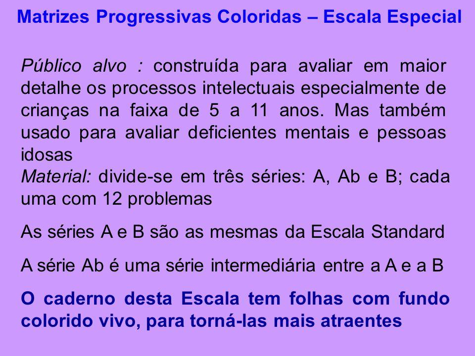 Matrizes Progressivas Coloridas – Escala Especial Público alvo : construída para avaliar em maior detalhe os processos intelectuais especialmente de crianças na faixa de 5 a 11 anos.