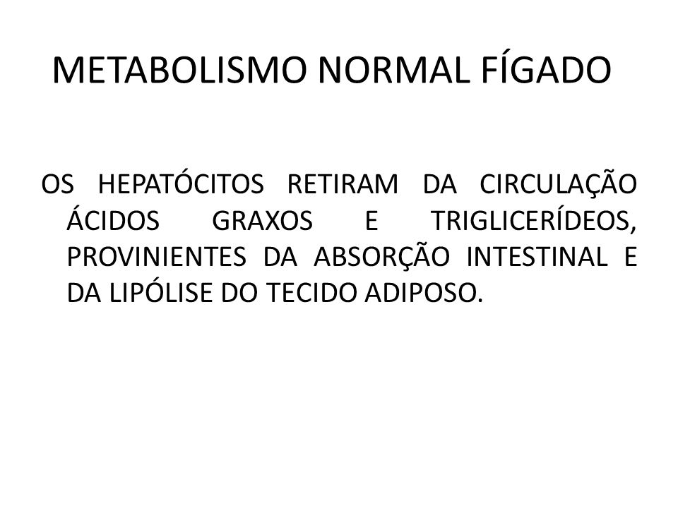 METABOLISMO NORMAL FÍGADO OS HEPATÓCITOS RETIRAM DA CIRCULAÇÃO ÁCIDOS GRAXOS E TRIGLICERÍDEOS, PROVINIENTES DA ABSORÇÃO INTESTINAL E DA LIPÓLISE DO TE