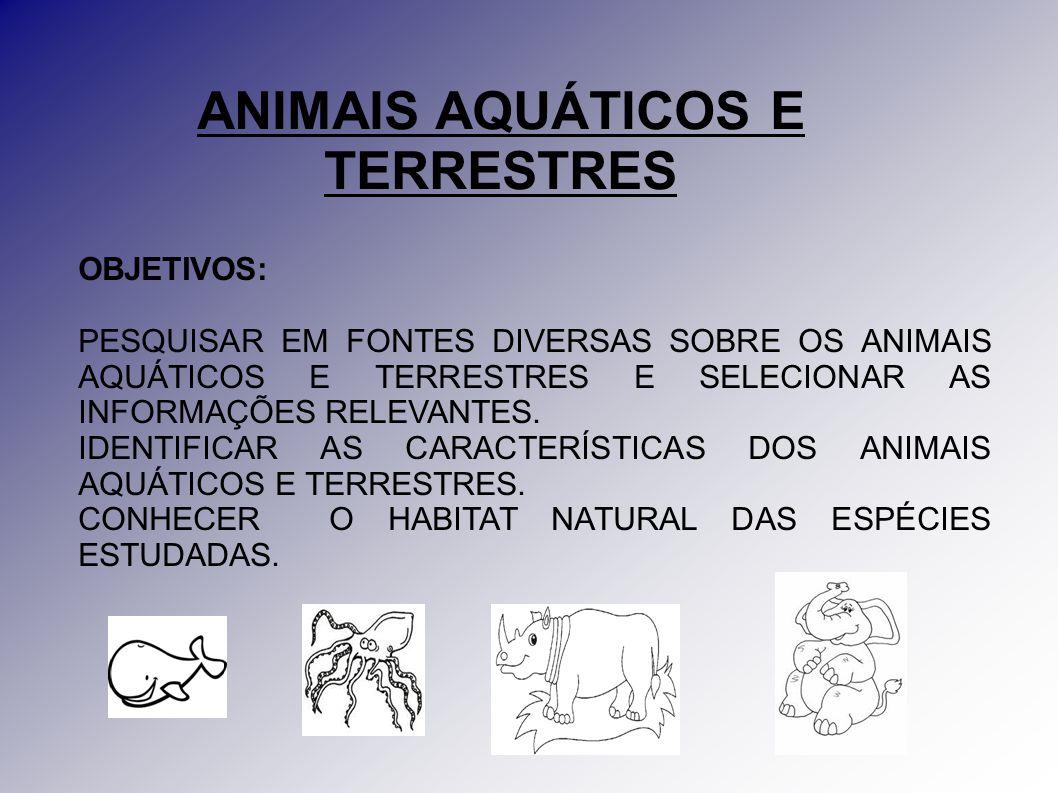 ANIMAIS AQUÁTICOS E TERRESTRES OBJETIVOS: PESQUISAR EM FONTES DIVERSAS SOBRE OS ANIMAIS AQUÁTICOS E TERRESTRES E SELECIONAR AS INFORMAÇÕES RELEVANTES.