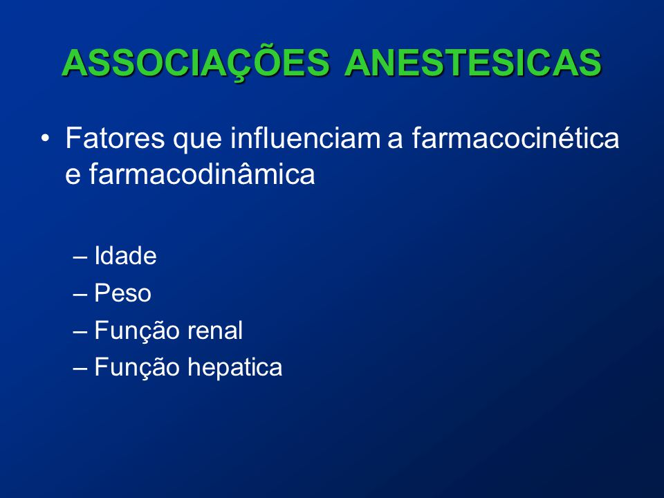 ASSOCIAÇÕES ANESTESICAS Fatores que influenciam a farmacocinética e farmacodinâmica –Idade –Peso –Função renal –Função hepatica