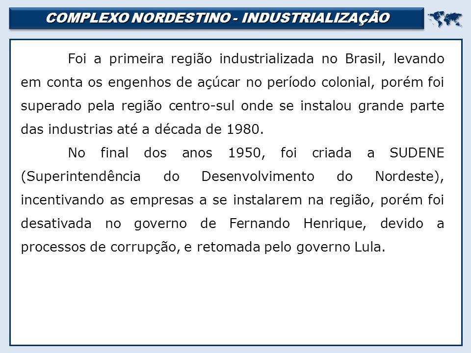 COMPLEXO NORDESTINO - INDUSTRIALIZAÇÃO  Foi a primeira região industrializada no Brasil, levando em conta os engenhos de açúcar no período colonial, porém foi superado pela região centro-sul onde se instalou grande parte das industrias até a década de 1980.