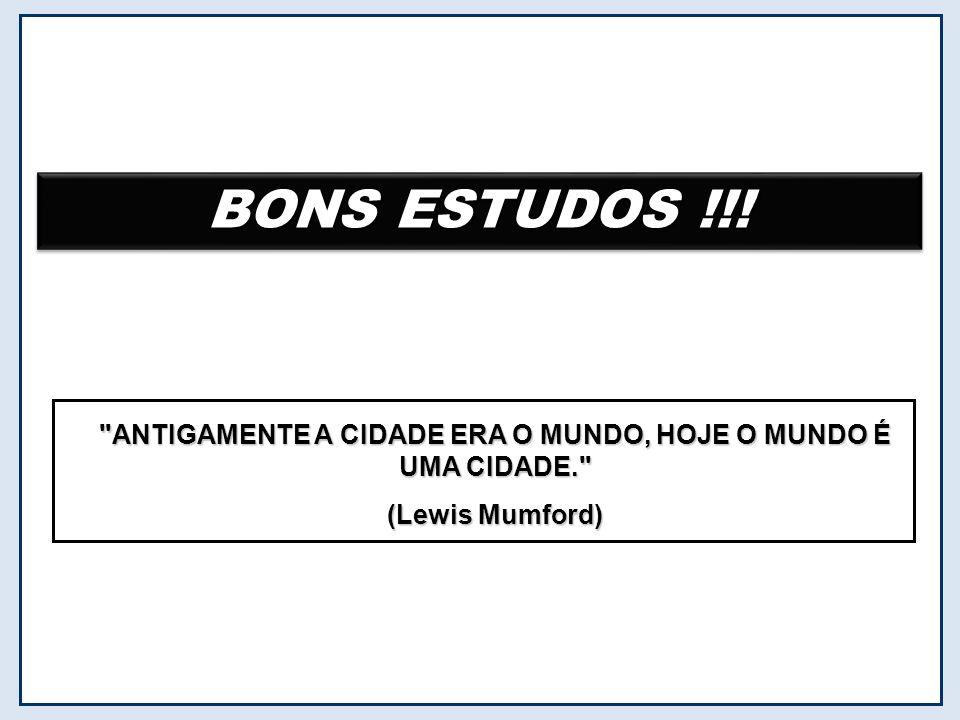 BONS ESTUDOS !!! ANTIGAMENTE A CIDADE ERA O MUNDO, HOJE O MUNDO É UMA CIDADE. (Lewis Mumford)