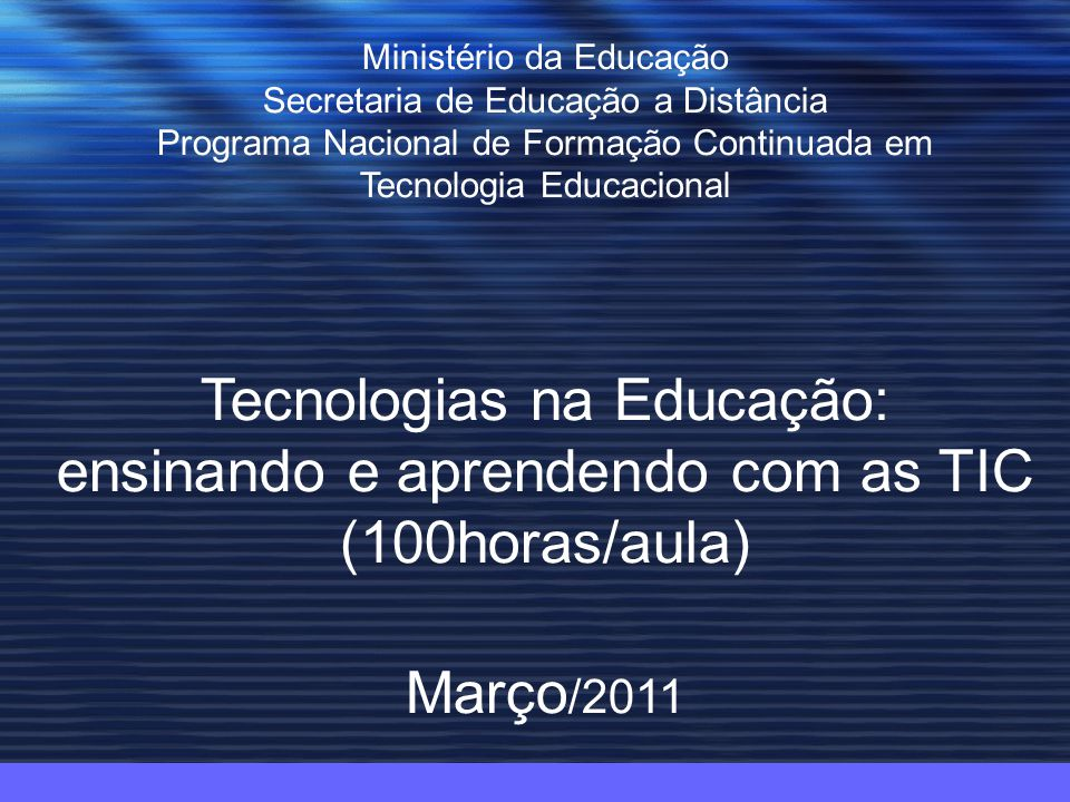 Ministério da Educação Secretaria de Educação a Distância Programa Nacional de Formação Continuada em Tecnologia Educacional Tecnologias na Educação: ensinando e aprendendo com as TIC (100horas/aula) Março /2011