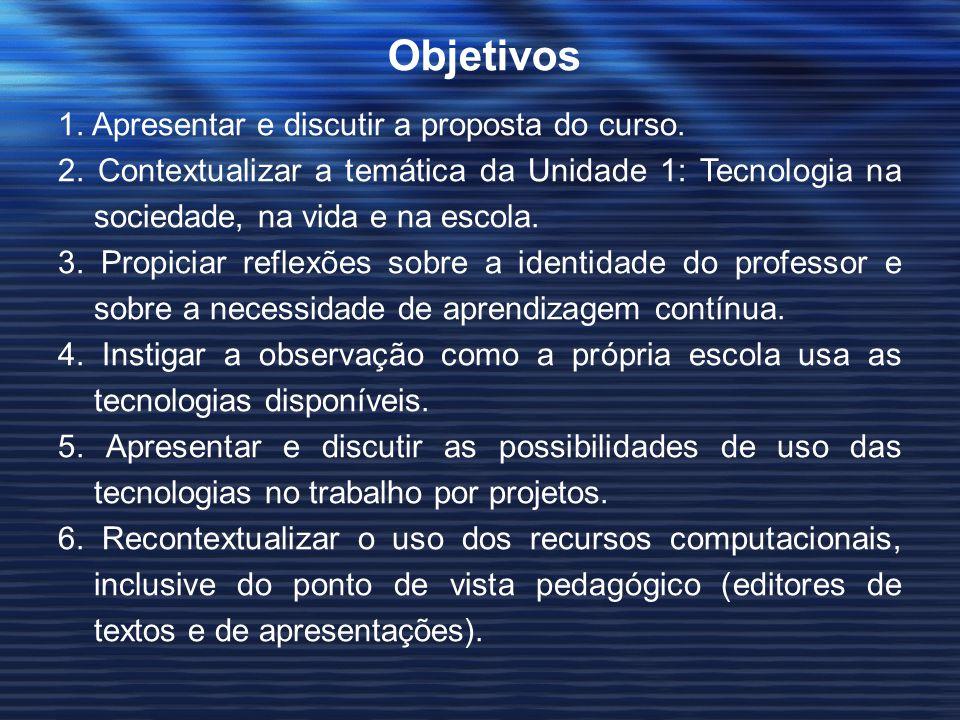 Objetivos 1. Apresentar e discutir a proposta do curso. 2. Contextualizar a temática da Unidade 1: Tecnologia na sociedade, na vida e na escola. 3. Pr