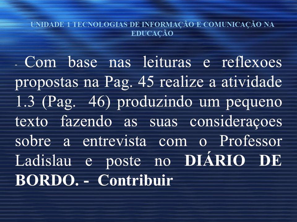 UNIDADE 1 TECNOLOGIAS DE INFORMAÇÃO E COMUNICAÇÃO NA EDUCAÇÃO - Com base nas leituras e reflexoes propostas na Pag. 45 realize a atividade 1.3 (Pag. 4