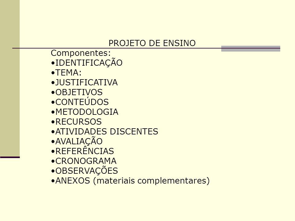 PROJETO DE ENSINO Componentes: IDENTIFICAÇÃO TEMA: JUSTIFICATIVA OBJETIVOS CONTEÚDOS METODOLOGIA RECURSOS ATIVIDADES DISCENTES AVALIAÇÃO REFERÊNCIAS C