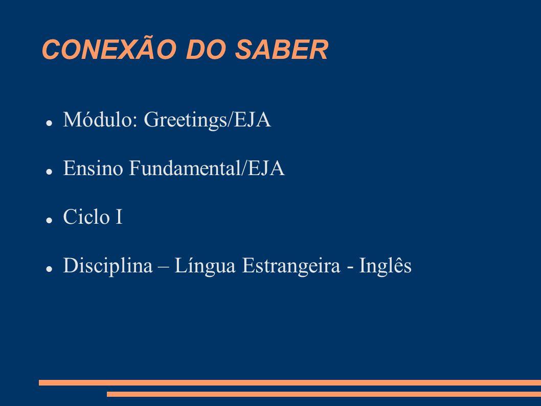 CONEXÃO DO SABER Módulo: Greetings/EJA Ensino Fundamental/EJA Ciclo I Disciplina – Língua Estrangeira - Inglês
