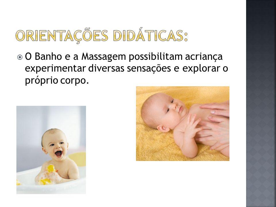  O Banho e a Massagem possibilitam acriança experimentar diversas sensações e explorar o próprio corpo.