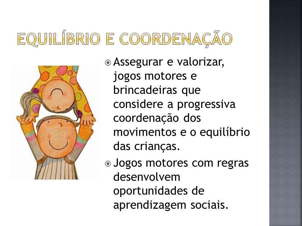  Assegurar e valorizar, jogos motores e brincadeiras que considere a progressiva coordenação dos movimentos e o equilíbrio das crianças.
