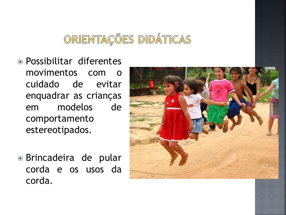  Possibilitar diferentes movimentos com o cuidado de evitar enquadrar as crianças em modelos de comportamento estereotipados.