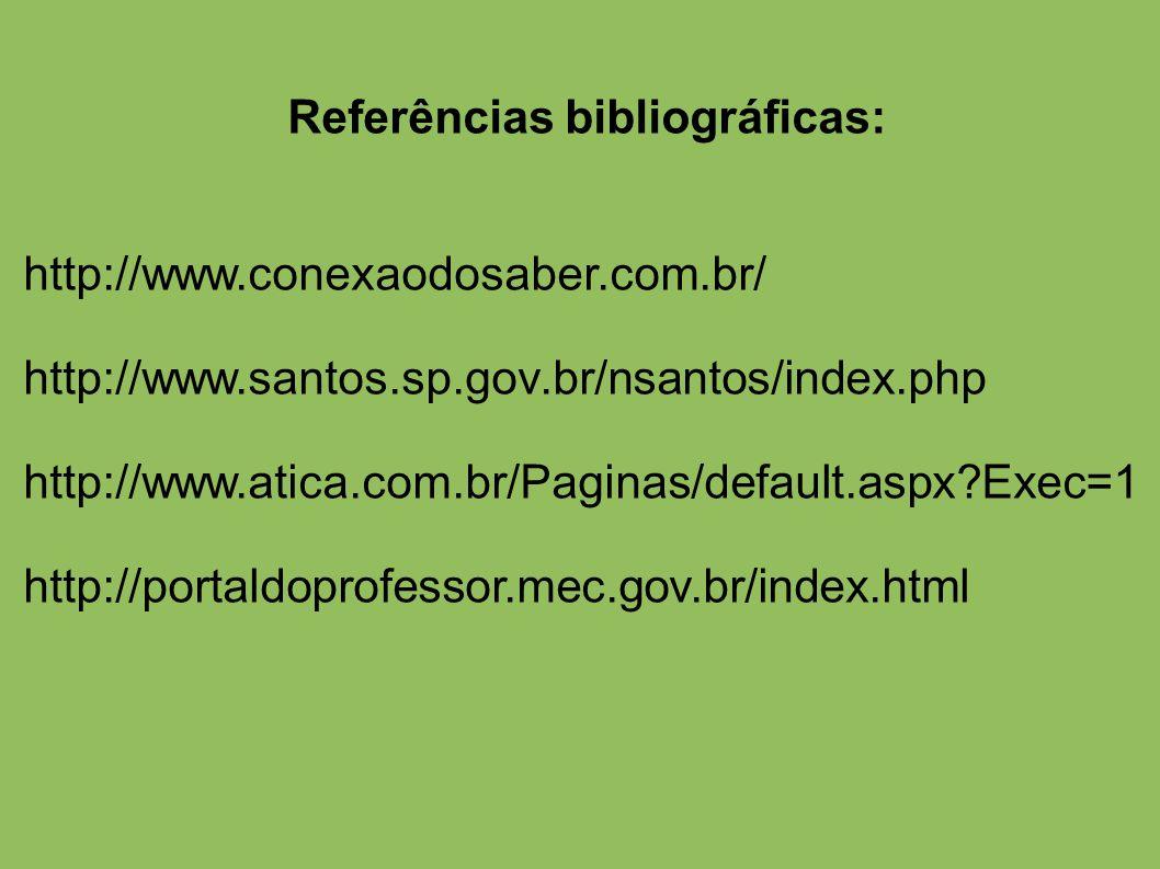 Referências bibliográficas: http://www.conexaodosaber.com.br/ http://www.santos.sp.gov.br/nsantos/index.php http://www.atica.com.br/Paginas/default.aspx?Exec=1 http://portaldoprofessor.mec.gov.br/index.html