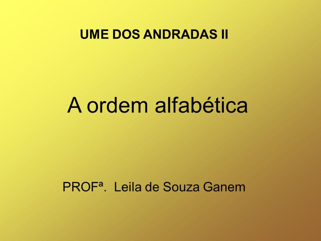 UME DOS ANDRADAS II A ordem alfabética PROFª. Leila de Souza Ganem