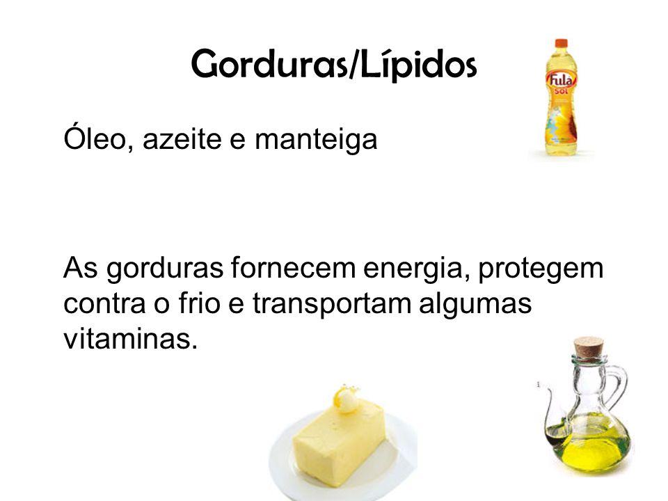 Gorduras/Lípidos Óleo, azeite e manteiga As gorduras fornecem energia, protegem contra o frio e transportam algumas vitaminas.