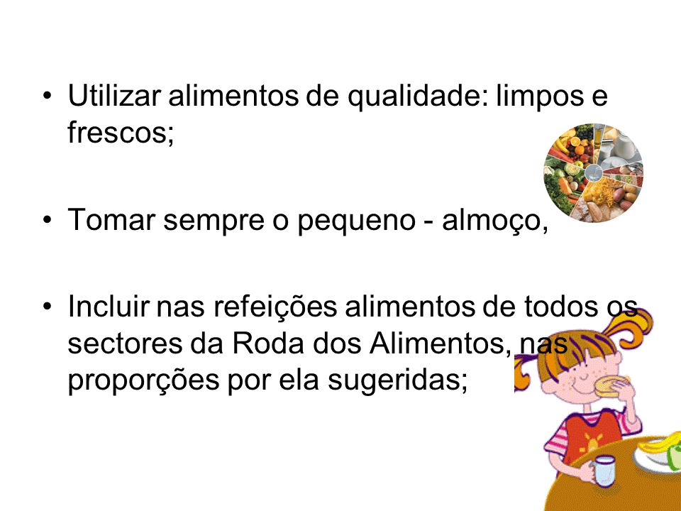 Utilizar alimentos de qualidade: limpos e frescos; Tomar sempre o pequeno - almoço; Incluir nas refeições alimentos de todos os sectores da Roda dos A