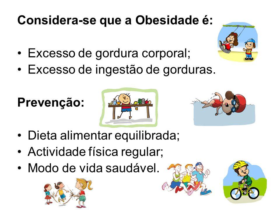 Considera-se que a Obesidade é: Excesso de gordura corporal; Excesso de ingestão de gorduras. Prevenção: Dieta alimentar equilibrada; Actividade físic