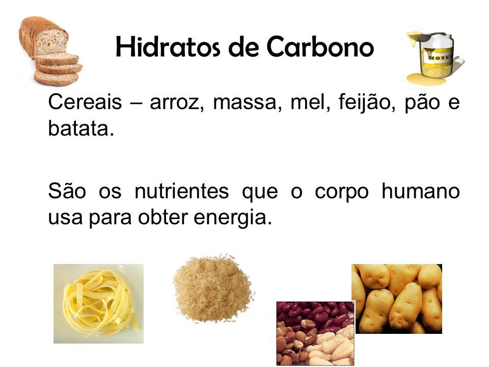 Hidratos de Carbono Cereais – arroz, massa, mel, feijão, pão e batata. São os nutrientes que o corpo humano usa para obter energia.