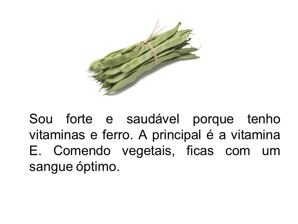Sou forte e saudável porque tenho vitaminas e ferro. A principal é a vitamina E. Comendo vegetais, ficas com um sangue óptimo.