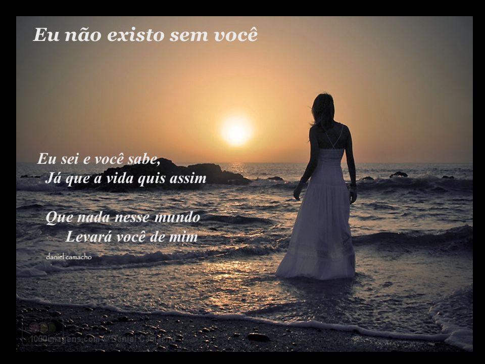 Eu não existo sem você Eu sei e você sabe, já que a vida quis assim Que nada nesse mundo levará você de mim...