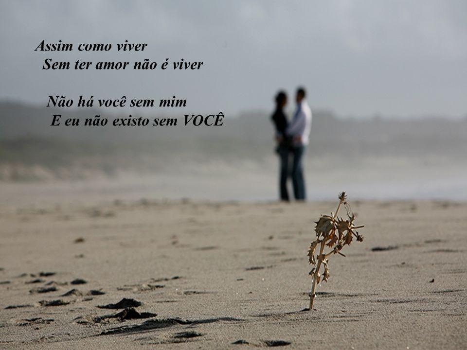 Assim como viver Sem ter amor não é viver Não há você sem mim E eu não existo sem VOCÊ