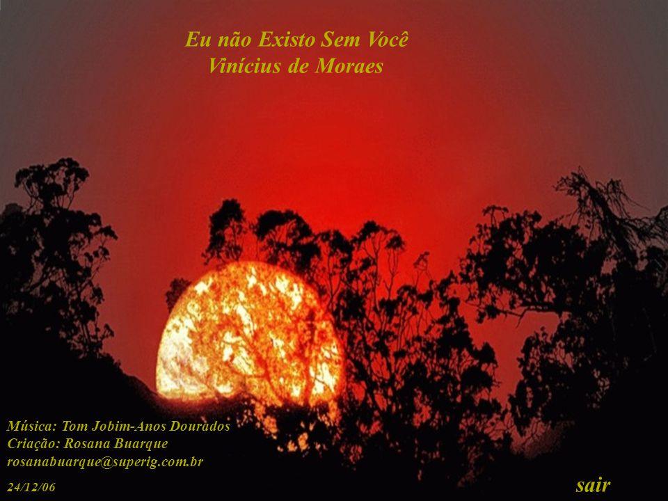 Eu não Existo Sem Você Vinícius de Moraes Música: Tom Jobim-Anos Dourados Criação: Rosana Buarque rosanabuarque@superig.com.br 24/12/06 sair