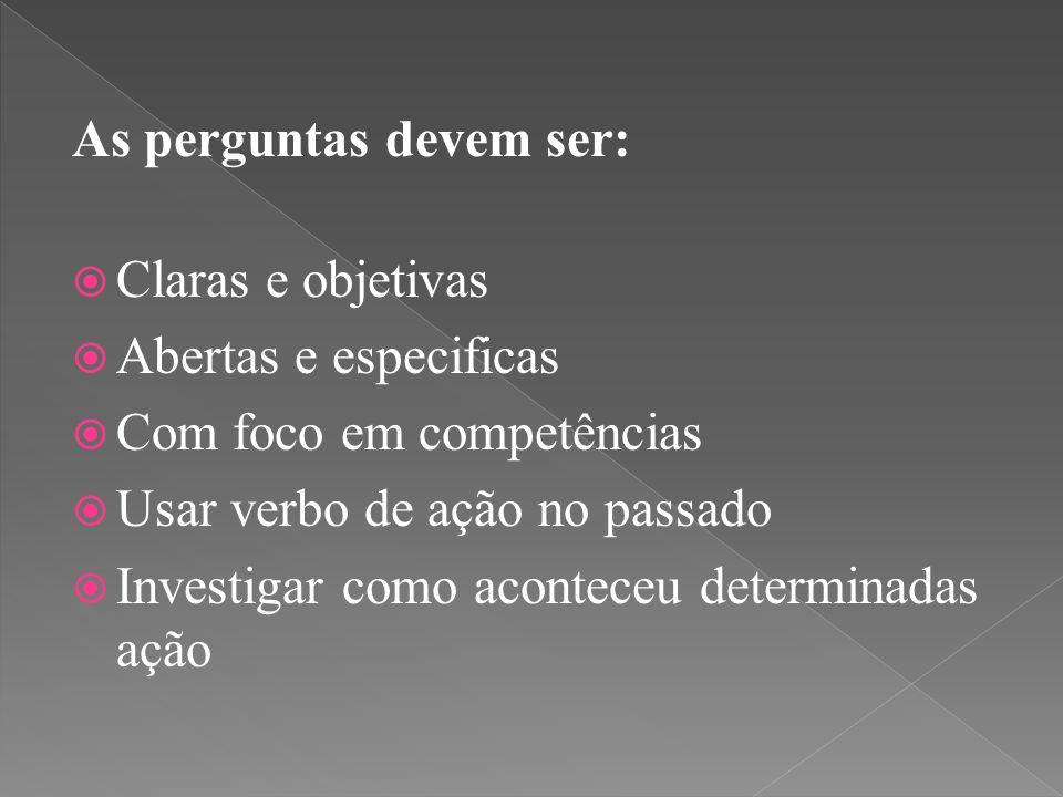 As perguntas devem ser:  Claras e objetivas  Abertas e especificas  Com foco em competências  Usar verbo de ação no passado  Investigar como aconteceu determinadas ação