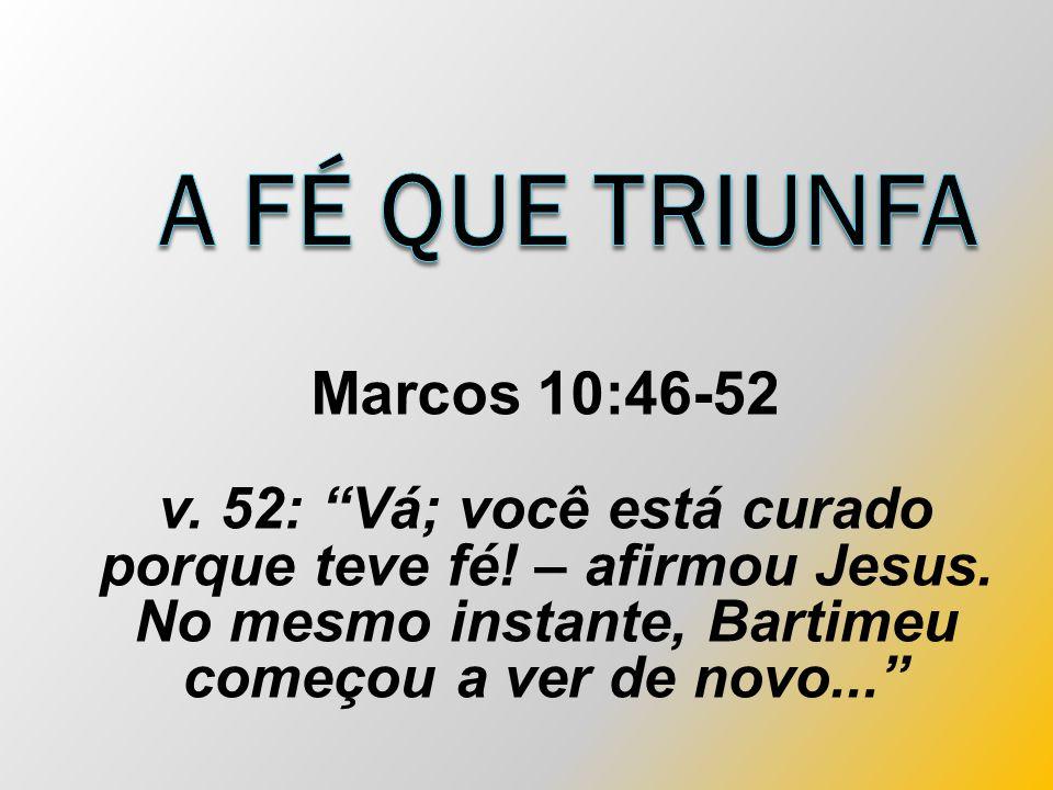 Marcos 10:46-52 v. 52: Vá; você está curado porque teve fé.
