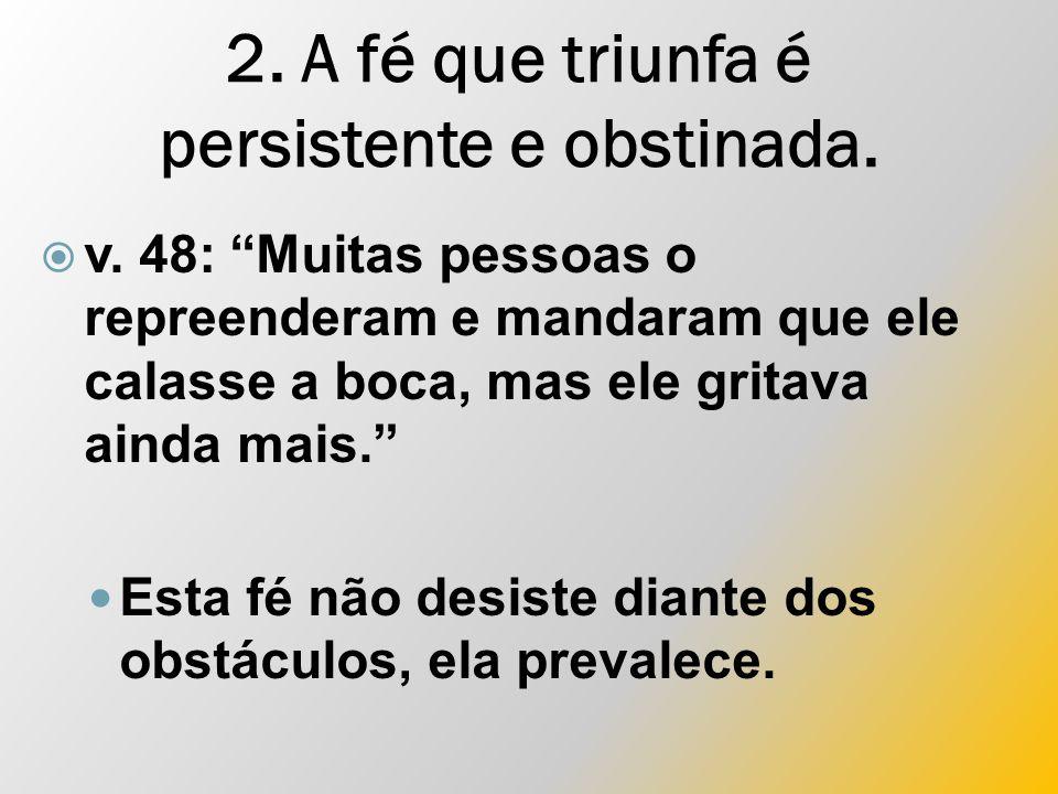 2. A fé que triunfa é persistente e obstinada.  v.