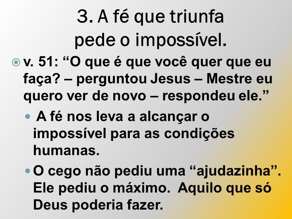 3. A fé que triunfa pede o impossível.  v. 51: O que é que você quer que eu faça.