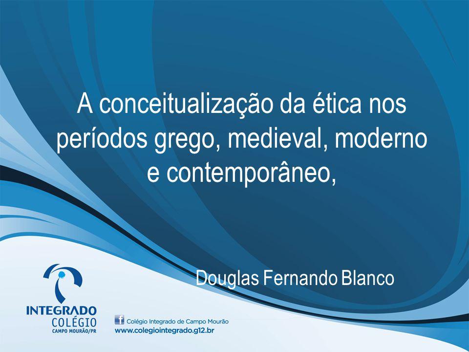 A conceitualização da ética nos períodos grego, medieval, moderno e contemporâneo, Douglas Fernando Blanco