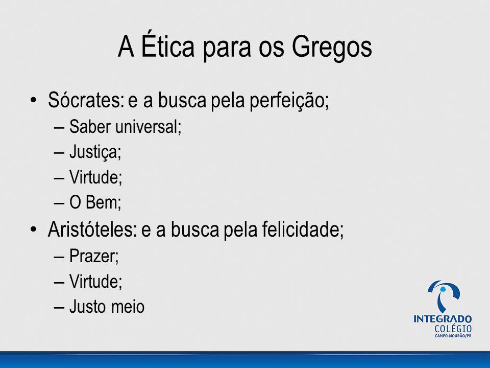 A Ética para os Gregos Sócrates: e a busca pela perfeição; – Saber universal; – Justiça; – Virtude; – O Bem; Aristóteles: e a busca pela felicidade; –