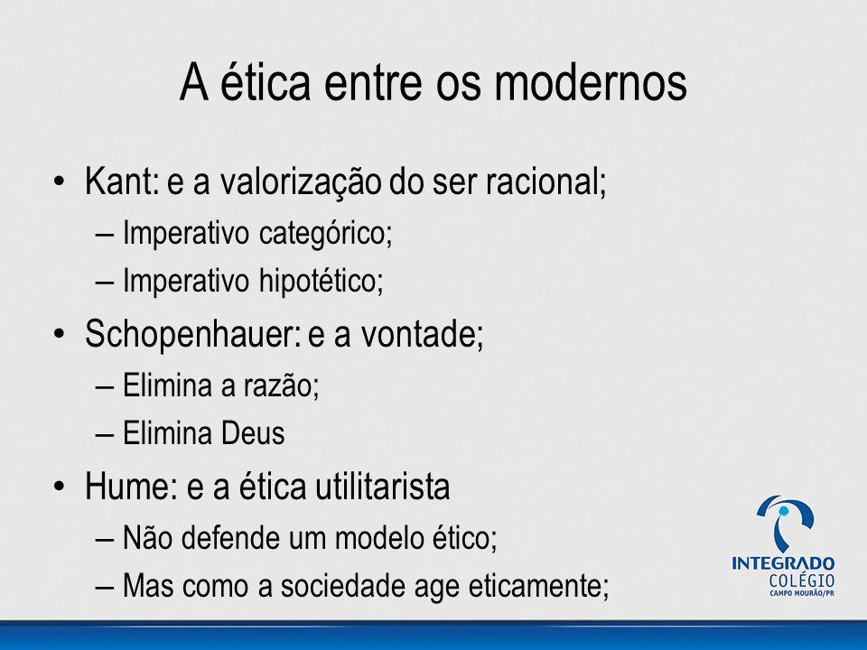 A ética entre os modernos Kant: e a valorização do ser racional; – Imperativo categórico; – Imperativo hipotético; Schopenhauer: e a vontade; – Elimin