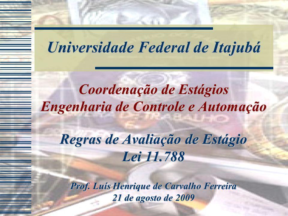 Universidade Federal de Itajubá Coordenação de Estágios Engenharia de Controle e Automação Regras de Avaliação de Estágio Lei 11.788 Prof.