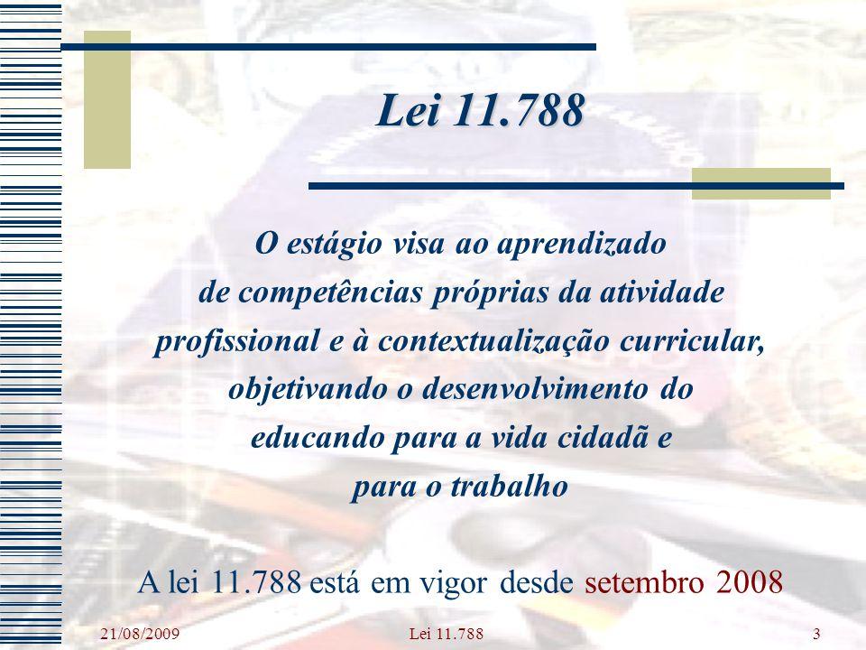 21/08/2009 Lei 11.7883 O estágio visa ao aprendizado de competências próprias da atividade profissional e à contextualização curricular, objetivando o desenvolvimento do educando para a vida cidadã e para o trabalho A lei 11.788 está em vigor desde setembro 2008 Lei 11.788