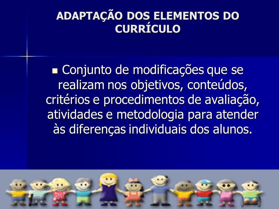 ADAPTAÇÃO DOS ELEMENTOS DO CURRÍCULO Conjunto de modificações que se realizam nos objetivos, conteúdos, critérios e procedimentos de avaliação, ativid