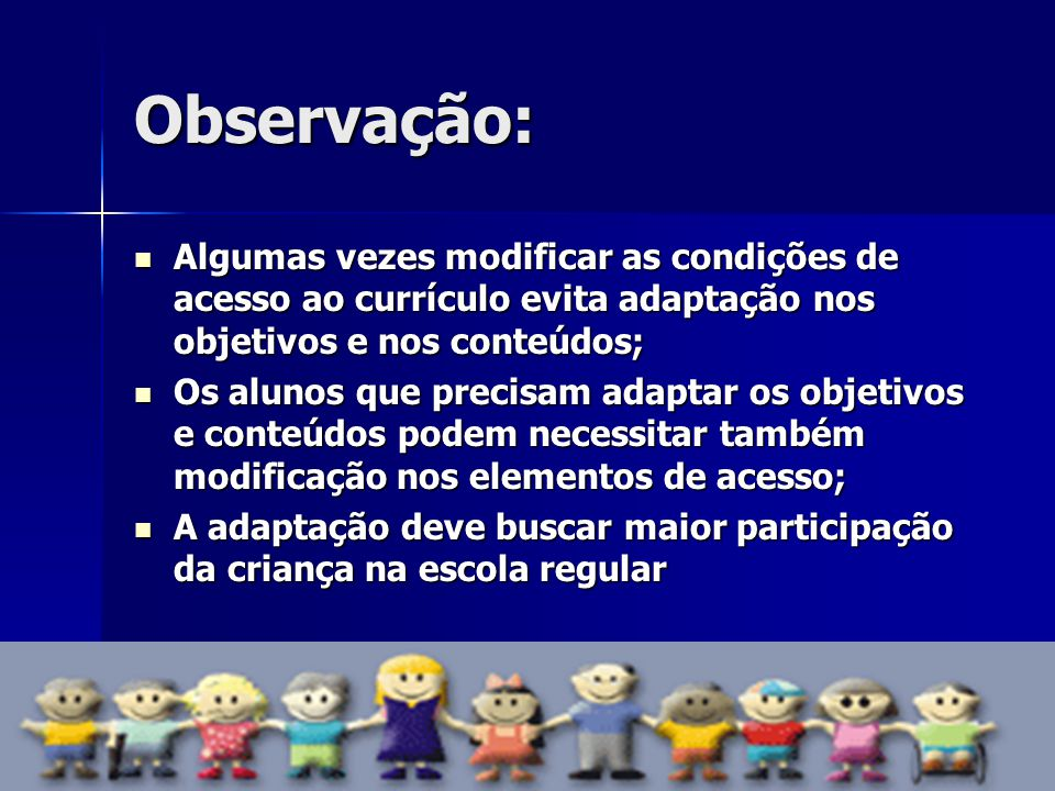 Observação: Algumas vezes modificar as condições de acesso ao currículo evita adaptação nos objetivos e nos conteúdos; Algumas vezes modificar as cond