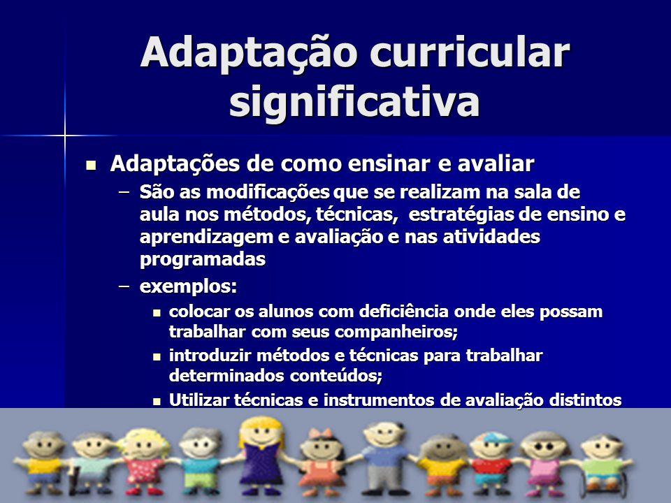 Adaptação curricular significativa Adaptações de como ensinar e avaliar Adaptações de como ensinar e avaliar –São as modificações que se realizam na s