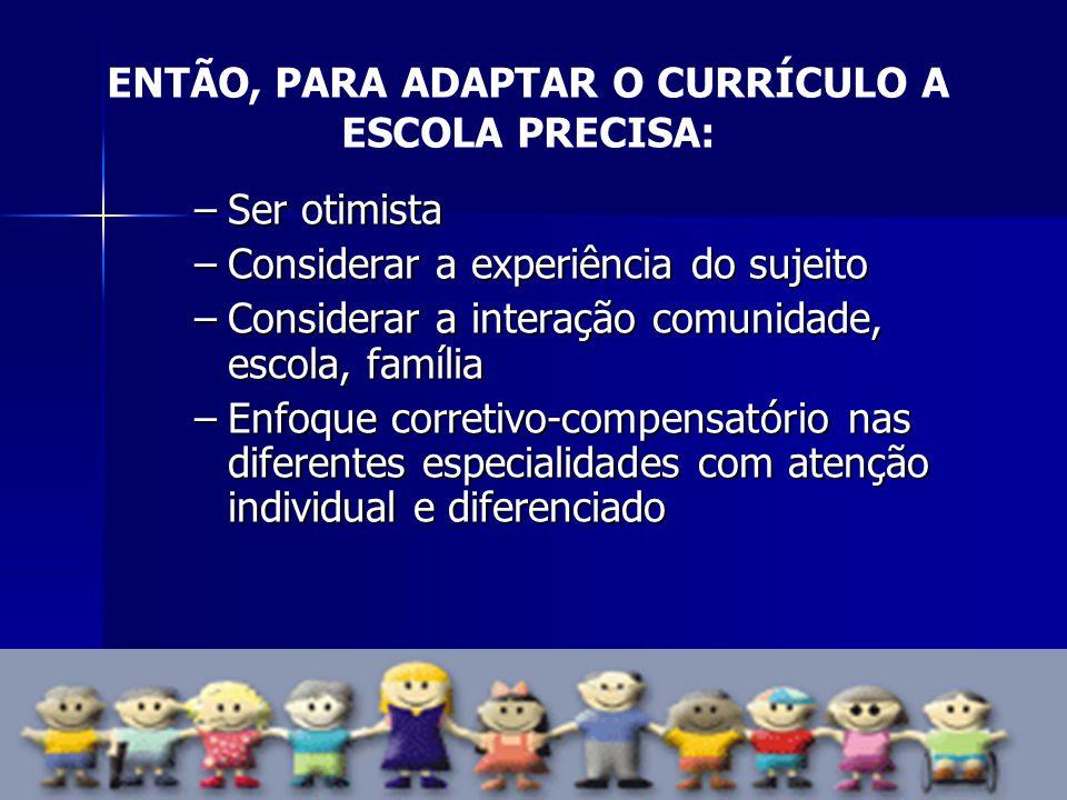 ENTÃO, PARA ADAPTAR O CURRÍCULO A ESCOLA PRECISA: –Ser otimista –Considerar a experiência do sujeito –Considerar a interação comunidade, escola, famíl