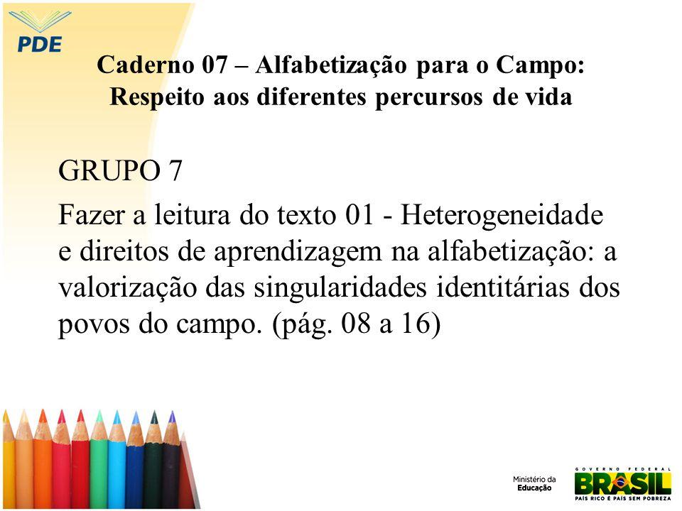 Caderno 07 – Alfabetização para o Campo: Respeito aos diferentes percursos de vida GRUPO 7 Fazer a leitura do texto 01 - Heterogeneidade e direitos de