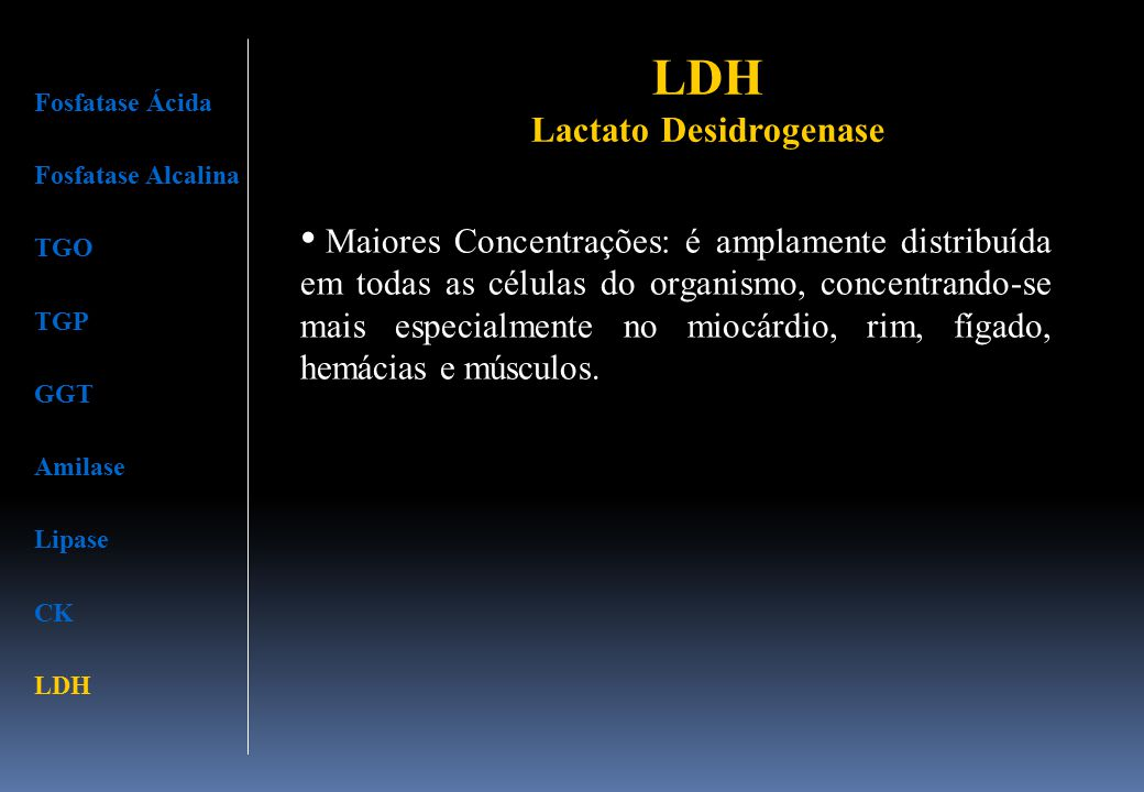 LDH Lactato Desidrogenase Fosfatase Ácida Fosfatase Alcalina TGO TGP GGT Amilase Lipase CK LDH Maiores Concentrações: é amplamente distribuída em toda