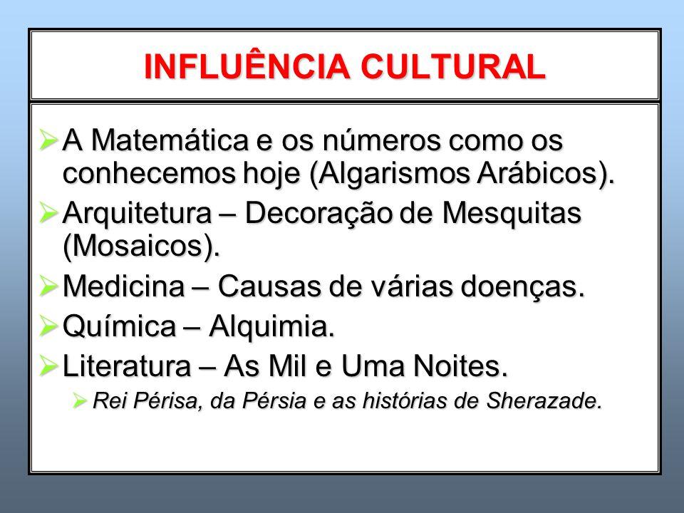 INFLUÊNCIA CULTURAL  A Matemática e os números como os conhecemos hoje (Algarismos Arábicos).