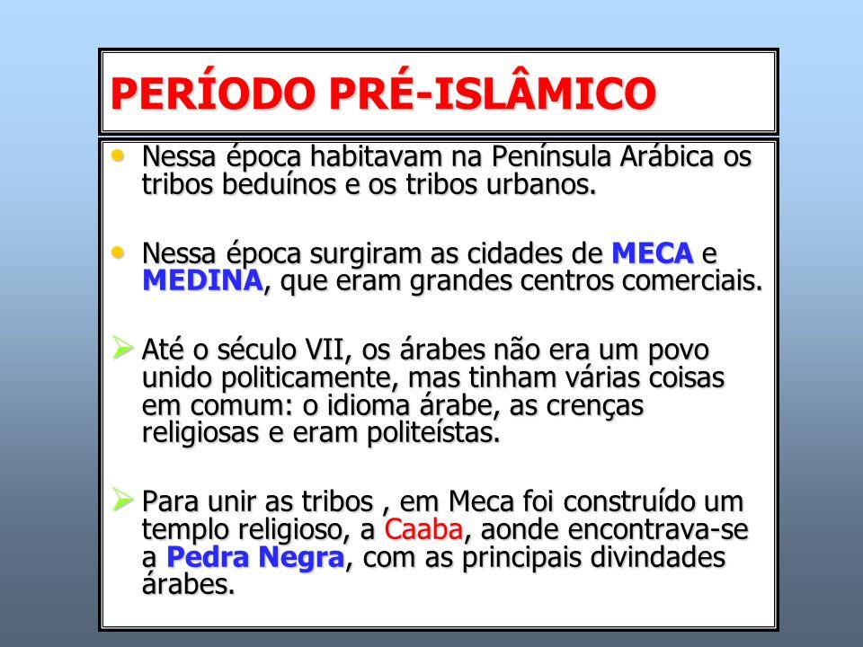 PERÍODO PRÉ-ISLÂMICO Nessa época habitavam na Península Arábica os tribos beduínos e os tribos urbanos.